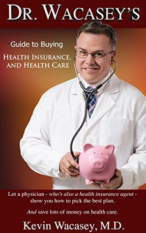 Dr. Wacasey's Guide to Buying Health Insurance, and Health Care