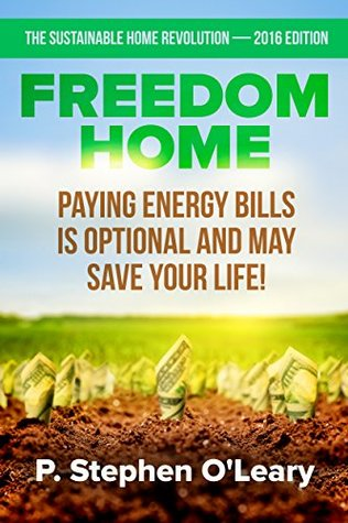 Freedom Home - Paying Energy Bills is Optional and may save your Life! (The Sustainable Home Revolution Book 2016)