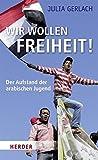 Wir wollen Freiheit!: Der Aufstand der arabischen Jugend