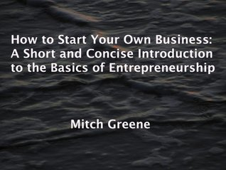 How to Start Your Own Business: A Short and Concise Introduction to the Basics of Entrepreneurship