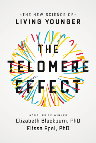 The Telomere Effect: A Revolutionary Approach to Living Younger, Healthier, Longer by Elizabeth Blackburn