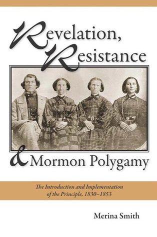 Revelation, Resistance, and Mormon Polygamy by Merina Smith