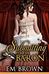 Submitting to the Baron: A Romantic Historical Erotica (Chateau Debauchery Book 7)