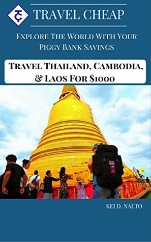 Travel Cheap: Explore the world with your piggy bank savings: Travel Thailand, Cambodia & Laos for $1000