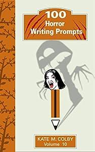 100 Horror Writing Prompts (Fiction Ideas Vol. 10)