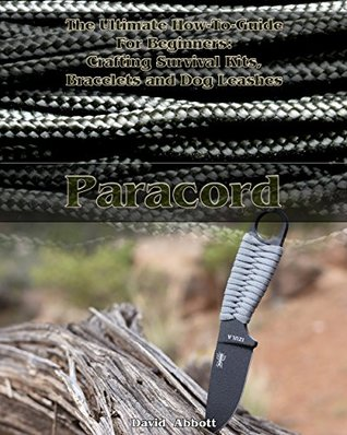 Paracord: The Ultimate How-To-Guide For Beginners: Crafting Survival Kits, Bracelets and Dog Leashes: (Bracelet and Survival Kit Guide) (Paracord Knots, Paracord Bracelet)