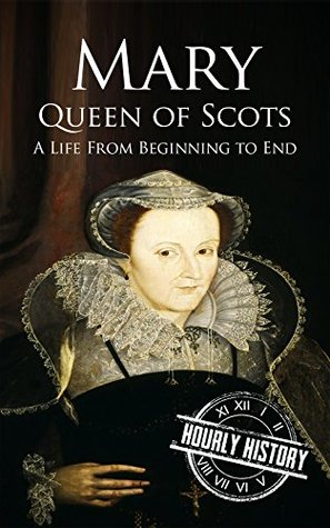 Mary Queen of Scots: A Life From Beginning to End (Royalty Biography Book 2)