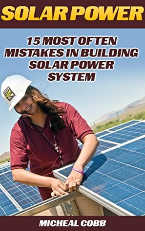 Solar Power: 15 Most Often Mistakes in Building Solar Power System: (Energy Independence, Lower Bills & Off Grid Living) (Self Reliance, Solar Energy)