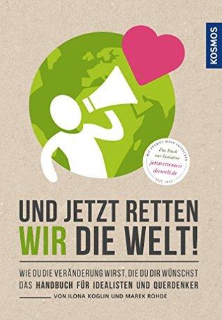 Und jetzt retten wir die Welt: Wie du die Veränderung wirst, die du dir wünschst