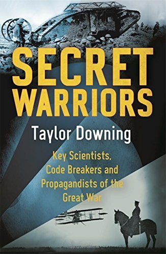 Secret Warriors: Key Scientists, Code Breakers and Propagandists of the Great War  by  Taylor Downing