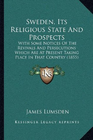 Sweden, Its Religious State And Prospects: With Some Notices Of The Revivals And Persecutions Which Are At Present Taking Place In That Country (1855)