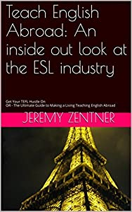 Teach English Abroad: An inside out look at the ESL industry: Get Your TEFL Hustle On OR - The Ultimate Guide to Making a Living Teaching English Abroad. Free edition