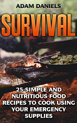 Survival: 25 Simple and Nutritious Food Recipes to Cook Using Your Emergency Supplies!: (Preppers Supplies, Preppers Pantry, Survival Food) (how to survive ... disaster, how to survive in the forest)