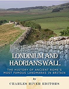 Londinium and Hadrian's Wall: The History of Ancient Rome's Most Famous Landmarks in Britain