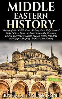 Middle Eastern History: History of the Middle East: Holy Wars & Holy Cities - Sumerians to the Ottoman Empire and Todays Nation States: Israel, Iran, Iraq ... East History, Quran, Islam, Saladin Book 1)