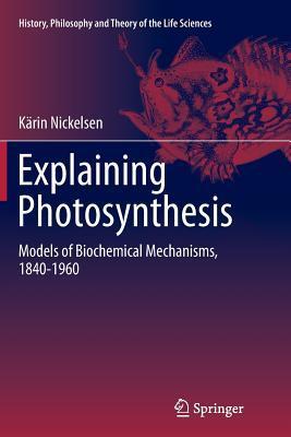 Explaining Photosynthesis: Models of Biochemical Mechanisms, 1840-1960 Karin Nickelsen