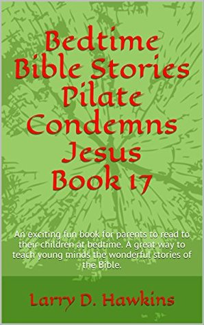 Bedtime Bible Stories Pilate Condemns Jesus Book 17: An exciting fun book for parents to read to their children at bedtime. A great way to teach young minds the wonderful stories of the Bible.