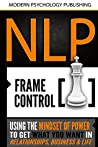 NLP: Frame Control: Using The Mindset Of Power To Get What You Want In Relationships, Business & Life (NLP, Social Influence, Self Mastery, Confidence, Success, Self Help)