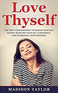 Love Thyself: The First Commandment To Raising Your Self Esteem, Boosting Your Self-Confidence, And Increasing Your Happiness