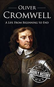 Oliver Cromwell: A Life From Beginning to End
