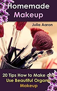 Homemade Makeup: 20 Tips How to Make and Use Beautiful Organic Makeup: (Natural Beauty Book, Natural Beauty Recipes) (Beauty Treatments Book 1)