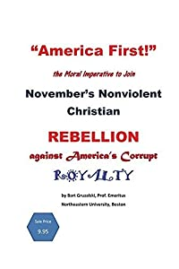 America First!: the moral imperative to join November's Nonviolent Christian Rebellion against America's royalty