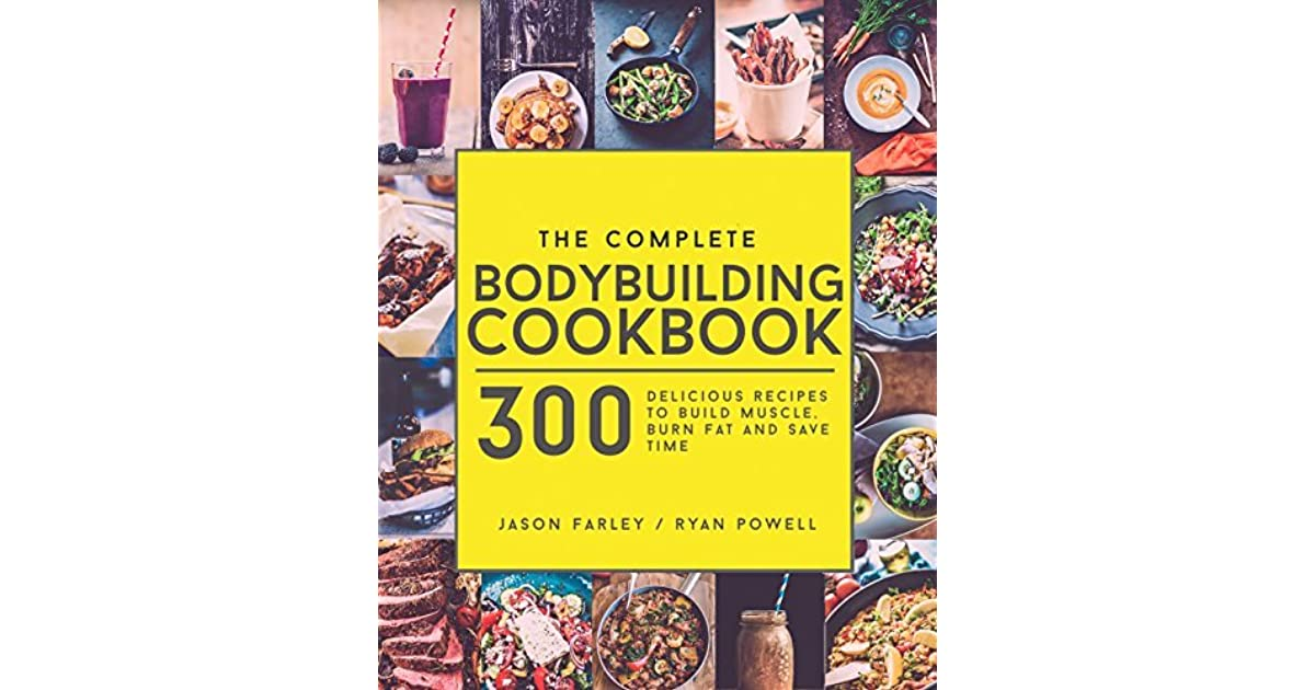 The complete bodybuilding cookbook 300 delicious recipes to build the complete bodybuilding cookbook 300 delicious recipes to build muscle burn fat save time by jason farley forumfinder Image collections