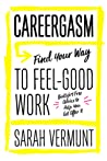 Careergasm: Find Your Way to Feel-Good Work