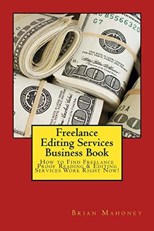 Freelance Editing Services Business Book: How to Find Freelance Proof Reading & Editing Services Work Right Now!