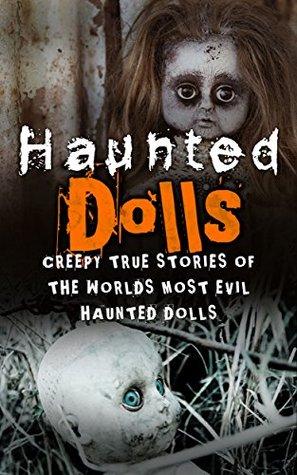 Haunted Dolls: Creepy True Stories Of The Worlds Most Evil Haunted Dolls (Haunted Places, True Horror Stories, Bizarre True Stories, Unexplained Phenomena Book 1)