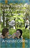 How to sexually satisfy a woman and drive her crazy in the bedroom: The Most Popular guide about How to sexually satisfy a woman and drive her crazy in the bedroom