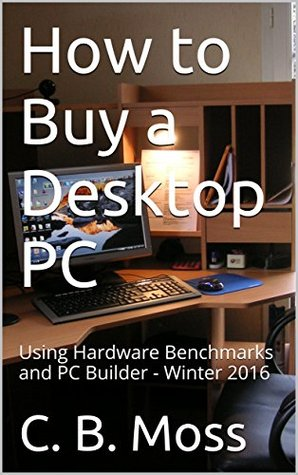 How to Buy a Desktop PC: Using Hardware Benchmarks and PC Builder - Winter 2016
