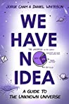 Book cover for We Have No Idea: A Guide to the Unknown Universe