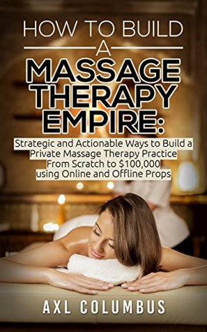 Massage Therapy: How to Build a Massage Therapy Empire: Strategic and Actionable Ways to Build a Private Massage Therapy Practice From Scratch to $100,000 ... Relieve, Massage Parlor, Massage Marketing) by Axl Columbus