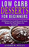Low Carb Diet: Low Carb Desserts For Beginners - 25 Delicious Dessert And Snack Recipes You Won't Believe Are Low Carb!