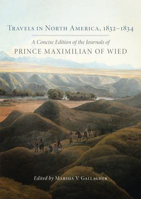 Travels in North America, 1832-1834 A Concise Edition of the Journals of Prince Maximilian of Wied