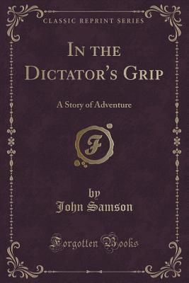 In the Dictator's Grip: A Story of Adventure (Classic Reprint)