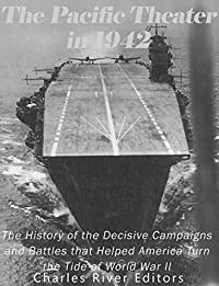 The Pacific Theater in 1942: The History of the Decisive Campaigns and Battles that Helped America Turn the Tide of World War II