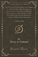 """The Wright's Chaste Wife, or """"A Fable of a Wryght That Was Maryde to a Pore Wydows Dowtre, the Whiche Wydow Havyng Noo Good to Geve with Her, Gave as for a Precyous Johell to Hym a Rose Garlond: A Merry Tale"""