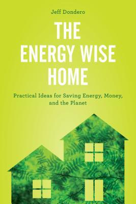 The Energy Wise Home - Practical Ideas for Saving Energy, Money, and the Planet