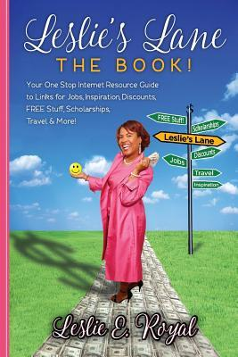 Leslie's Lane The Book!: Your One Stop Internet Resource Guide to Links for Jobs, Inspiration, Discounts, FREE Stuff, Scholarships, Travel & More!