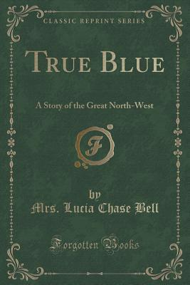 True Blue: A Story of the Great North-West (Classic Reprint)