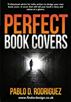 Perfect Book Covers: Professional Advice for Indie Writers to Design Your Own Book Cover