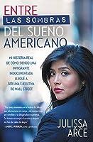 Entre las sombras del Sueño Americano: Mi historia real de cómo siendo una inmigrante indocumentada llegué a ser una ejecutiva de Wall Street
