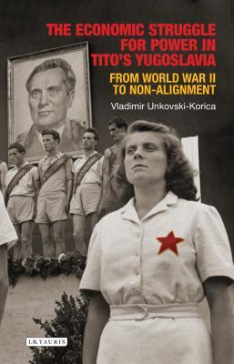 The Economic Struggle for Power in Tito's Yugoslavia From World War II to Non-Alignment