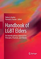 Handbook of LGBT Elders: An Interdisciplinary Approach to Principles, Practices, and Policies
