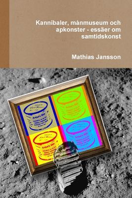 Kannibaler, Manmuseum Och Apkonster - Essaer Om Samtidskonst Mathias Jansson