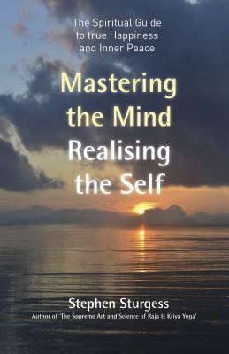 Mastering the Mind Realising the Self The spiritual guide to true happiness and inner peace
