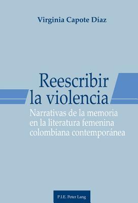 Reescribir La Violencia: Narrativas de La Memoria En La Literatura Femenina Colombiana Contemporanea