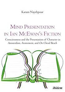 Mind Presentation in Ian McEwan's Fiction: Consciousness and the Presentation of Character in Amsterdam, Atonement, and on Chesil Beach